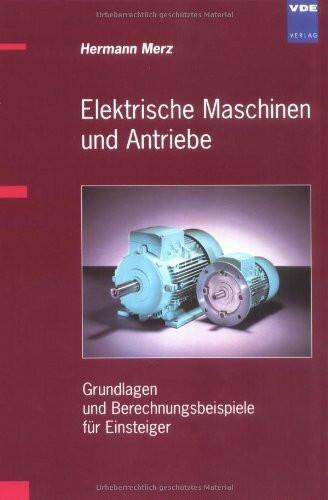 Elektrische Maschinen und Antriebe: Grundlagen und Berechnungsbeispiele für Einsteiger