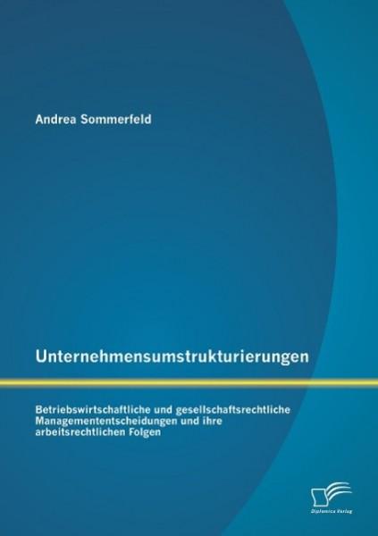 Unternehmensumstrukturierungen: Betriebswirtschaftliche und gesellschaftsrechtliche Managemententscheidungen und ihre arbeitsrechtlichen Folgen