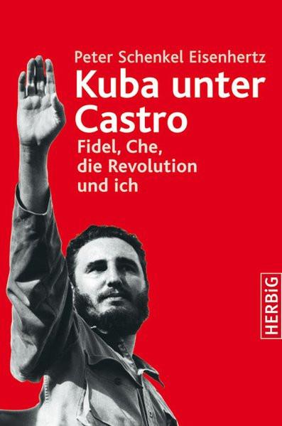 Kuba unter Castro: Fidel, Che, die Revolution und ich