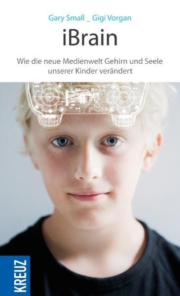 iBrain: Wie die neue Medienwelt das Gehirn und die Seele unserer Kinder verändert