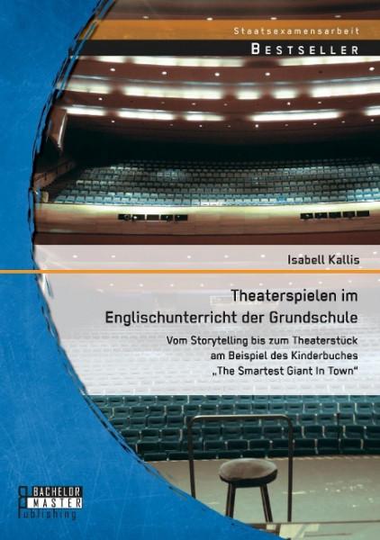 """Theaterspielen im Englischunterricht der Grundschule: Vom Storytelling bis zum Theaterstück am Beispiel des Kinderbuches """"The Smartest Giant In Town"""""""