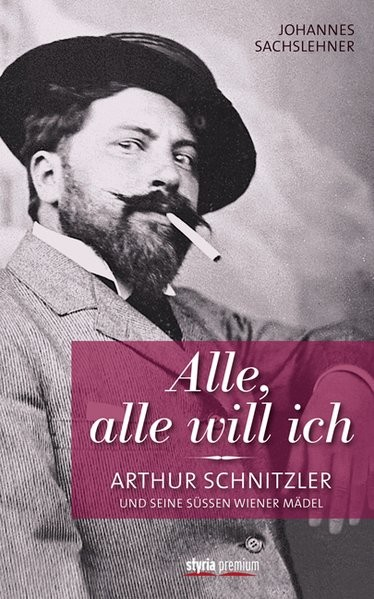 Alle, alle will ich: Arthur Schnitzler und seine süßen Wiener Mädel