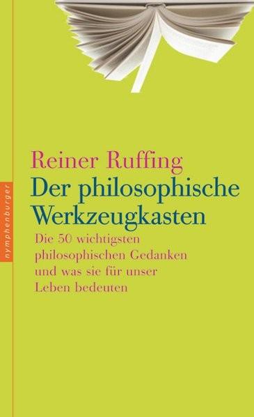 Der philosophische Werkzeugkasten: Die 50 wichtigsten philosophischen Gedanken und was sie für unser