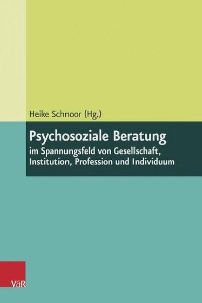 Psychosoziale Beratung im Spannungsfeld von Gesellschaft, Institution, Profession und Individuum