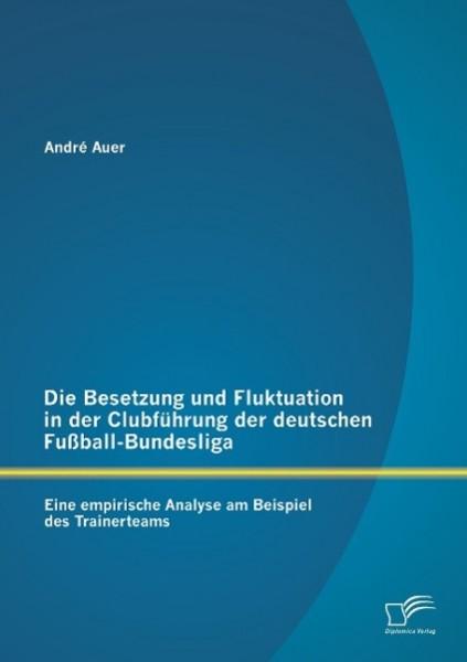 Die Besetzung und Fluktuation in der Clubführung der deutschen Fußball-Bundesliga: Eine empirische Analyse am Beispiel des Trainerteams