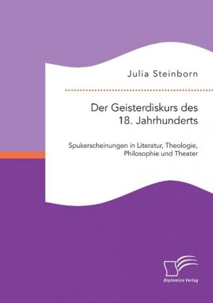 Der Geisterdiskurs des 18. Jahrhunderts: Spukerscheinungen in Literatur, Theologie, Philosophie und Theater