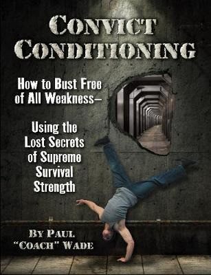 Convict Conditioning: How to Bust Free of All Weakness--Using the Lost Secrets of Supreme Survival S