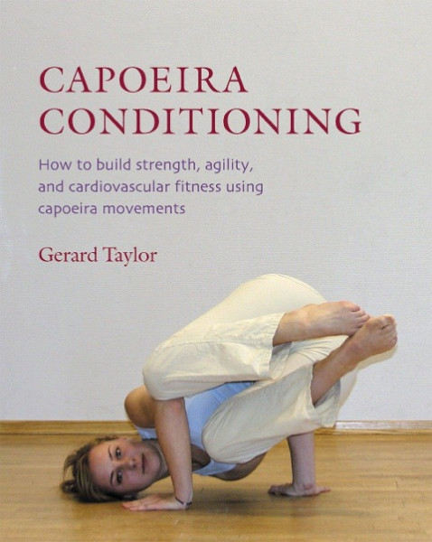 Capoeira Conditioning: How to Build Strength, Agility, and Cardiovascular Fitness Using Capoeira Mov