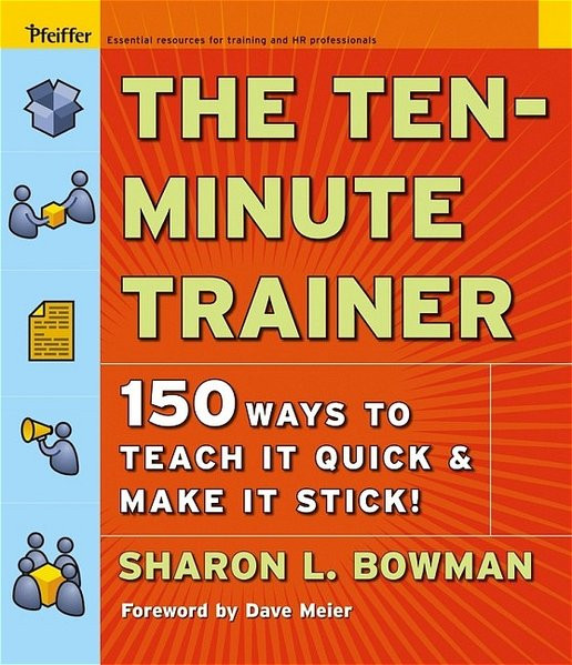 The Ten-Minute Trainer: 150 Ways to Teach It Quick and Make It Stick! (Pfeiffer Essential Resources