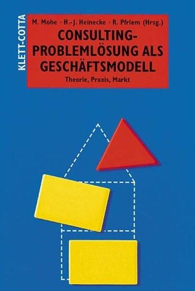 Consulting - Problemlösung als Geschäftsmodell: Theorie, Praxis, Markt