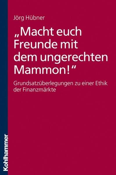 Macht euch Freunde mit dem ungerechten Mammon!: Grundsatzüberlegungen zu einer Ethik der Finanzmärkt
