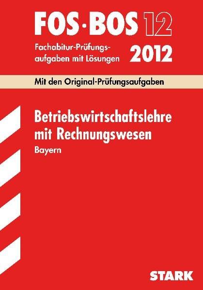 Abschluss-Prüfungsaufgaben FOS/BOS Bayern; Betriebswirtschaftslehre mit Rechnungswesen 12.Kl. 2012 F