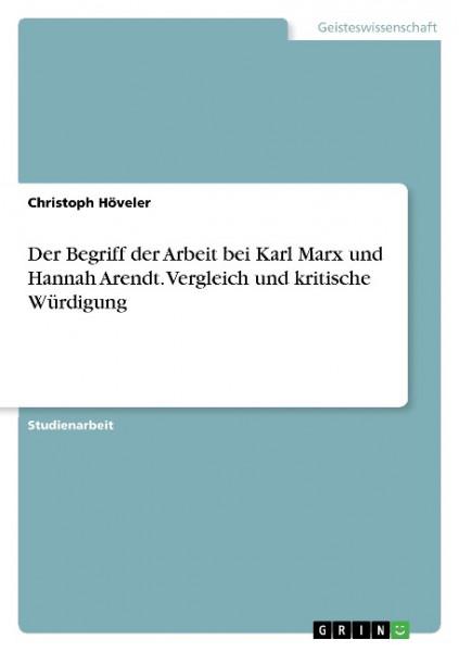 Der Begriff der Arbeit bei Karl Marx und Hannah Arendt. Vergleich und kritische Würdigung