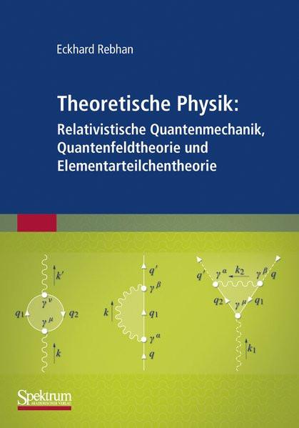 Theoretische Physik: Relativistische Quantenmechanik, Quantenfeldtheorie und Elementarteilchentheori