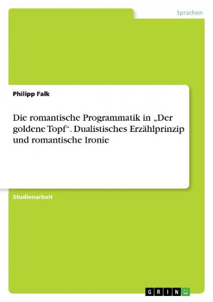 """Die romantische Programmatik in """"Der goldene Topf"""". Dualistisches Erzählprinzip und romantische Iro"""