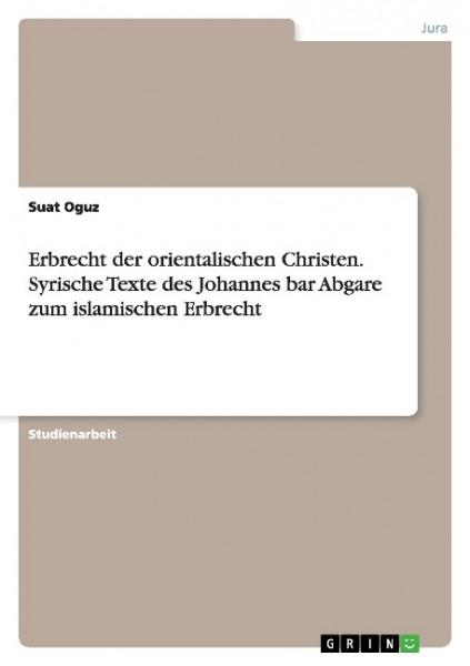 Erbrecht der orientalischen Christen. Syrische Texte des Johannes bar Abgare zum islamischen Erbrech