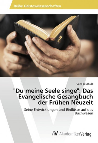 """""""Du meine Seele singe"""": Das Evangelische Gesangbuch der Frühen Neuzeit"""