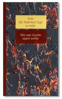 Sieh: Die Wahrheit liegt so nahe V. Was uns Goethe sagen wollte